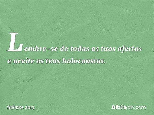Lembre-se de todas as tuas ofertas e aceite os teus holocaustos. -- Salmo 20:3