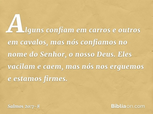 Alguns confiam em carros e outros em cavalos, mas nós confiamos no nome do Senhor, o nosso Deus. Eles vacilam e caem, mas nós nos erguemos e estamos firmes. --