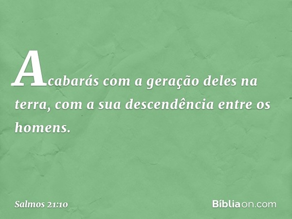 Acabarás com a geração deles na terra, com a sua descendência entre os homens. -- Salmo 21:10