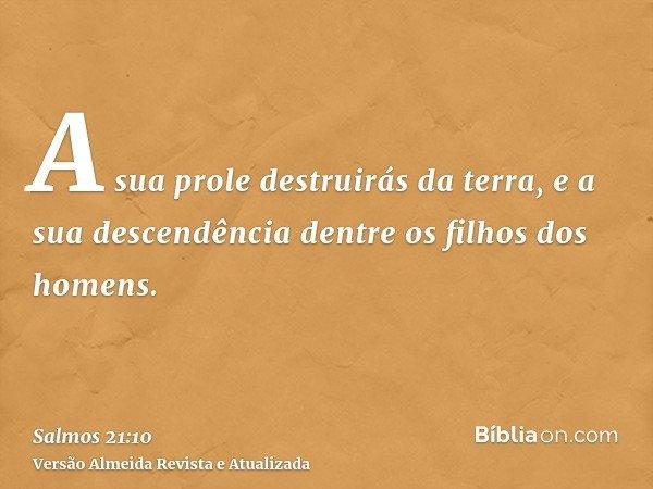 A sua prole destruirás da terra, e a sua descendência dentre os filhos dos homens.