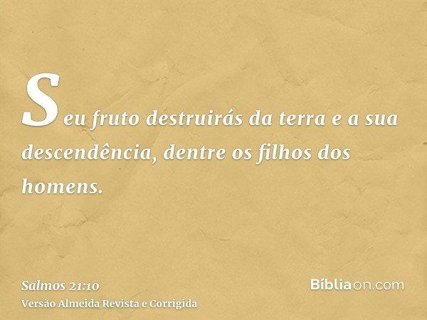 Seu fruto destruirás da terra e a sua descendência, dentre os filhos dos homens.