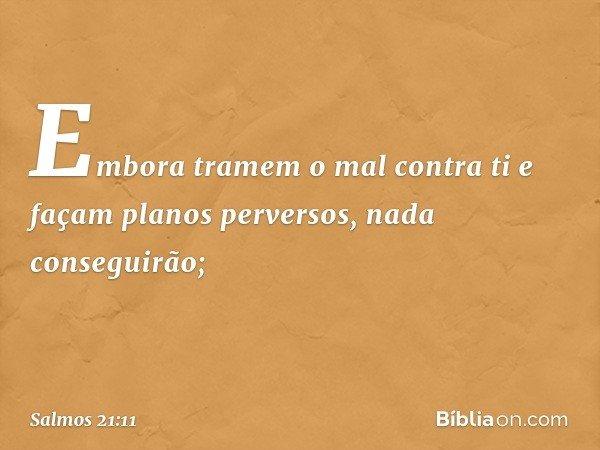 Embora tramem o mal contra ti e façam planos perversos, nada conseguirão; -- Salmo 21:11