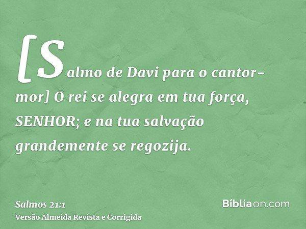 [Salmo de Davi para o cantor-mor] O rei se alegra em tua força, SENHOR; e na tua salvação grandemente se regozija.