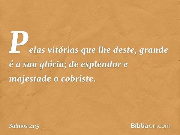 Pelas vitórias que lhe deste, grande é a sua glória; de esplendor e majestade o cobriste. -- Salmo 21:5
