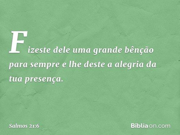 Fizeste dele uma grande bênção para sempre e lhe deste a alegria da tua presença. -- Salmo 21:6