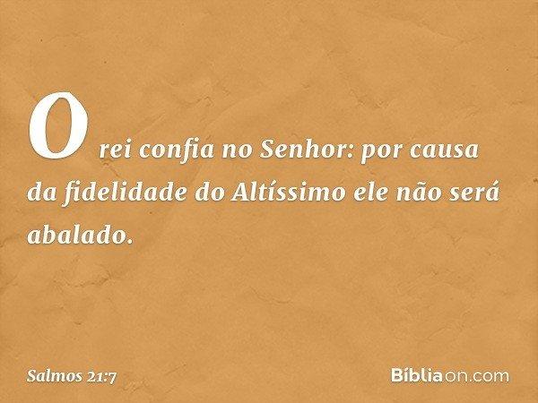 O rei confia no Senhor: por causa da fidelidade do Altíssimo ele não será abalado. -- Salmo 21:7