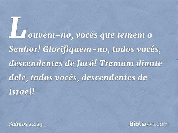 Louvem-no, vocês que temem o Senhor! Glorifiquem-no, todos vocês, descendentes de Jacó! Tremam diante dele, todos vocês, descendentes de Israel! -- Salmo 22:23