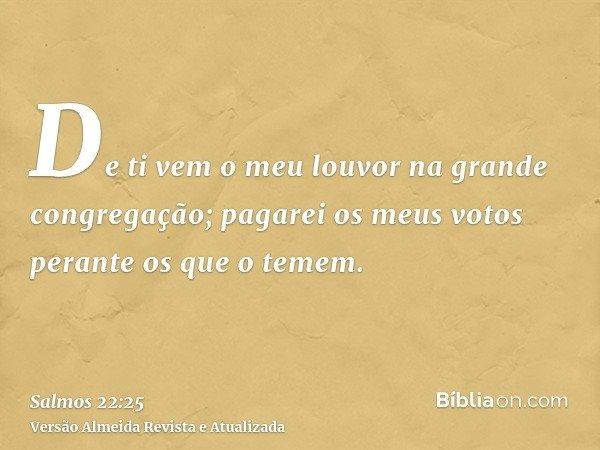 De ti vem o meu louvor na grande congregação; pagarei os meus votos perante os que o temem.