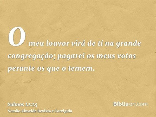 O meu louvor virá de ti na grande congregação; pagarei os meus votos perante os que o temem.