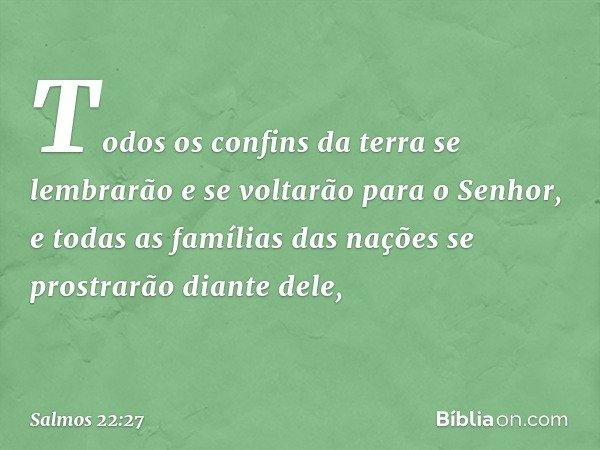 Todos os confins da terra se lembrarão e se voltarão para o Senhor, e todas as famílias das nações se prostrarão diante dele, -- Salmo 22:27