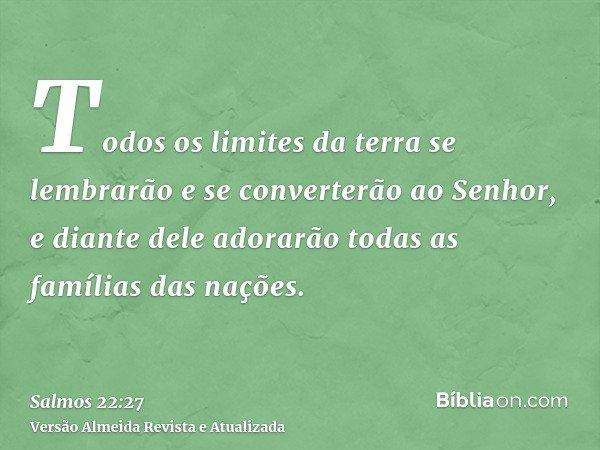 Todos os limites da terra se lembrarão e se converterão ao Senhor, e diante dele adorarão todas as famílias das nações.