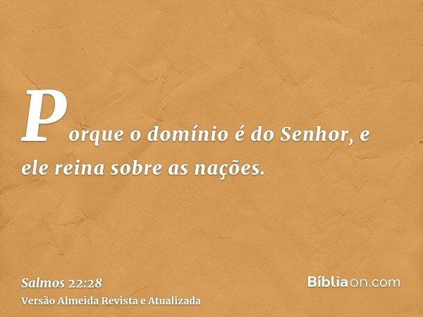 Porque o domínio é do Senhor, e ele reina sobre as nações.