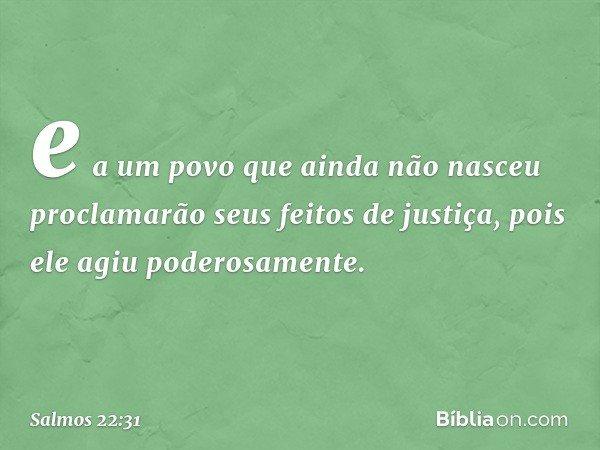 e a um povo que ainda não nasceu proclamarão seus feitos de justiça, pois ele agiu poderosamente. -- Salmo 22:31