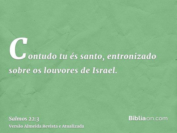 Contudo tu és santo, entronizado sobre os louvores de Israel.
