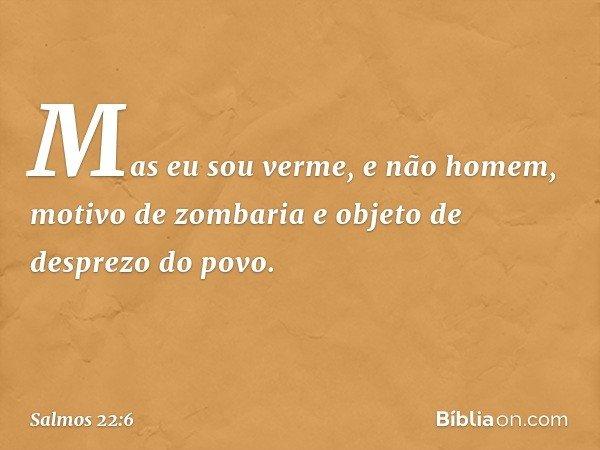 Mas eu sou verme, e não homem, motivo de zombaria e objeto de desprezo do povo. -- Salmo 22:6