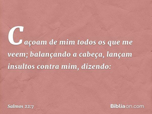 Caçoam de mim todos os que me veem; balançando a cabeça, lançam insultos contra mim, dizendo: -- Salmo 22:7