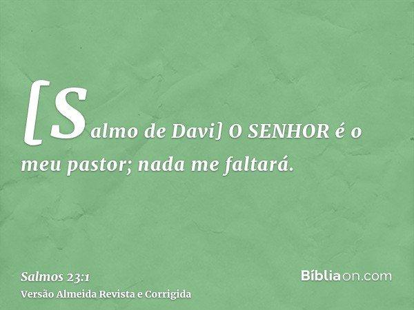 [Salmo de Davi] O SENHOR é o meu pastor; nada me faltará.