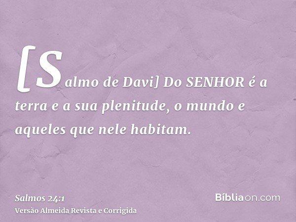 [Salmo de Davi] Do SENHOR é a terra e a sua plenitude, o mundo e aqueles que nele habitam.