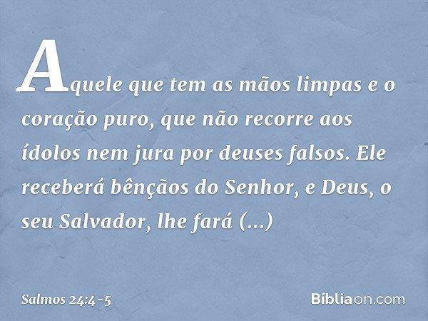 Aquele que tem as mãos limpas e o coração puro, que não recorre aos ídolos nem jura por deuses falsos. Ele receberá bênçãos do Senhor, e Deus, o seu Salvador, l
