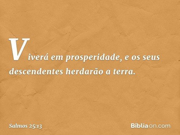 Viverá em prosperidade, e os seus descendentes herdarão a terra. -- Salmo 25:13