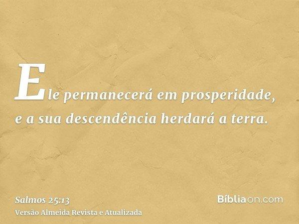 Ele permanecerá em prosperidade, e a sua descendência herdará a terra.