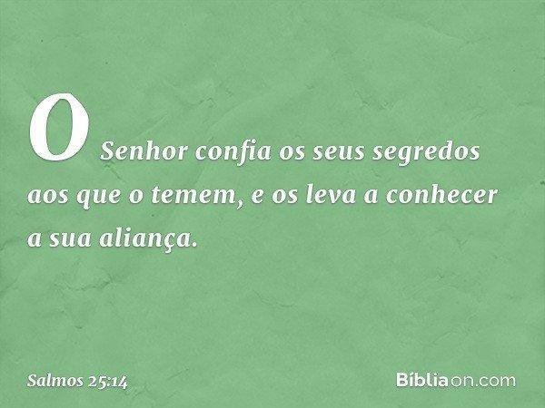 O Senhor confia os seus segredos aos que o temem, e os leva a conhecer a sua aliança. -- Salmo 25:14