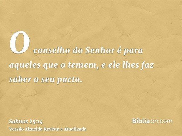 O conselho do Senhor é para aqueles que o temem, e ele lhes faz saber o seu pacto.