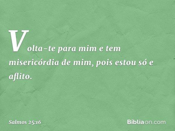 Volta-te para mim e tem misericórdia de mim, pois estou só e aflito. -- Salmo 25:16