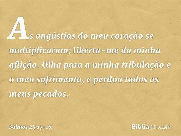 As angústias do meu coração se multiplicaram; liberta-me da minha aflição. Olha para a minha tribulação e o meu sofrimento, e perdoa todos os meus pecados. -- S