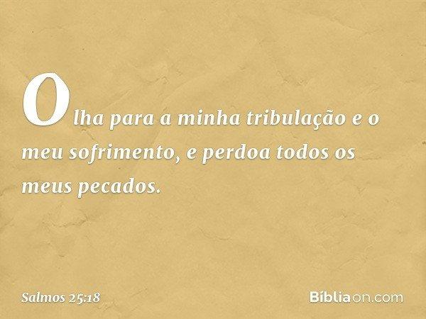 Olha para a minha tribulação e o meu sofrimento, e perdoa todos os meus pecados. -- Salmo 25:18