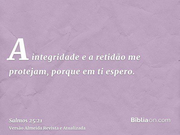 A integridade e a retidão me protejam, porque em ti espero.