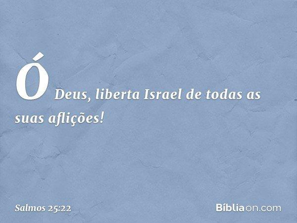 Ó Deus, liberta Israel de todas as suas aflições! -- Salmo 25:22
