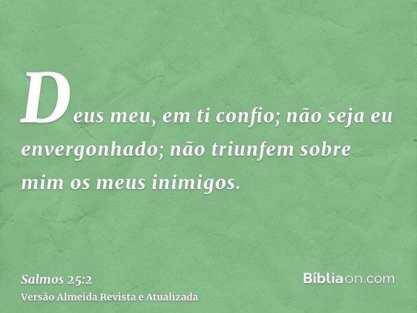 Deus meu, em ti confio; não seja eu envergonhado; não triunfem sobre mim os meus inimigos.