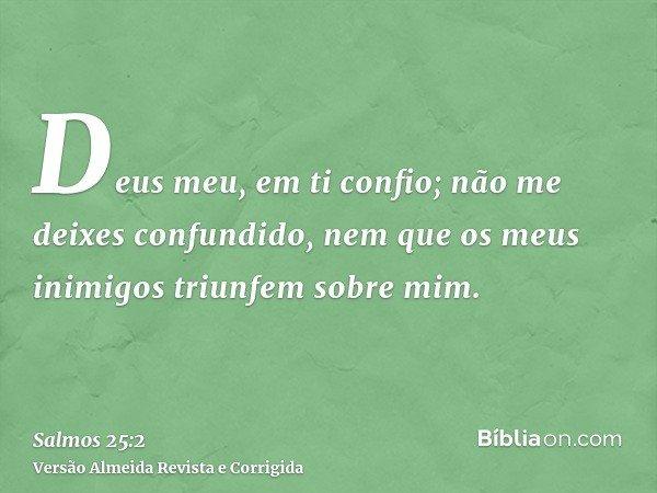 Deus meu, em ti confio; não me deixes confundido, nem que os meus inimigos triunfem sobre mim.