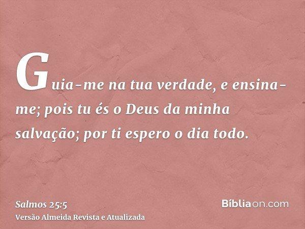 Guia-me na tua verdade, e ensina-me; pois tu és o Deus da minha salvação; por ti espero o dia todo.