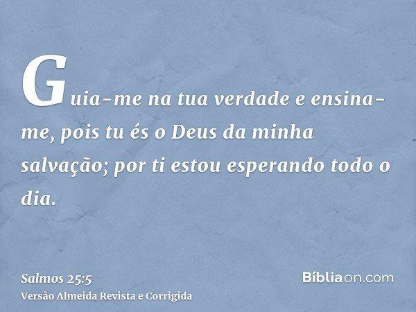 Guia-me na tua verdade e ensina-me, pois tu és o Deus da minha salvação; por ti estou esperando todo o dia.