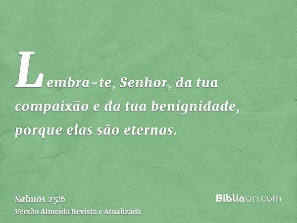 Lembra-te, Senhor, da tua compaixão e da tua benignidade, porque elas são eternas.