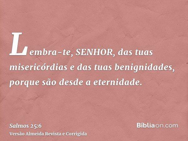Lembra-te, SENHOR, das tuas misericórdias e das tuas benignidades, porque são desde a eternidade.