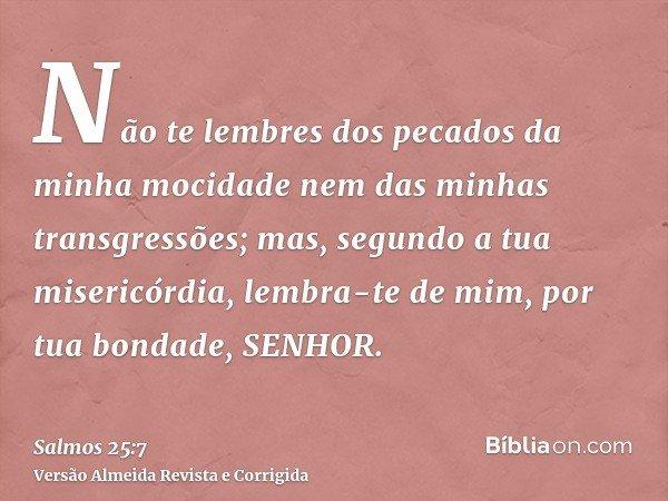 Não te lembres dos pecados da minha mocidade nem das minhas transgressões; mas, segundo a tua misericórdia, lembra-te de mim, por tua bondade, SENHOR.