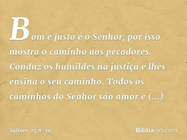 Bom e justo é o Senhor; por isso mostra o caminho aos pecadores. Conduz os humildes na justiça e lhes ensina o seu caminho. Todos os caminhos do Senhor são amor
