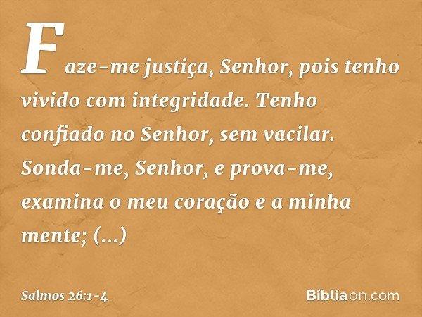 Faze-me justiça, Senhor, pois tenho vivido com integridade. Tenho confiado no Senhor, sem vacilar. Sonda-me, Senhor, e prova-me, examina o meu coração e a minha