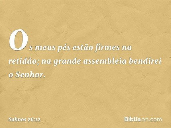 Os meus pés estão firmes na retidão; na grande assembleia bendirei o Senhor. -- Salmo 26:12