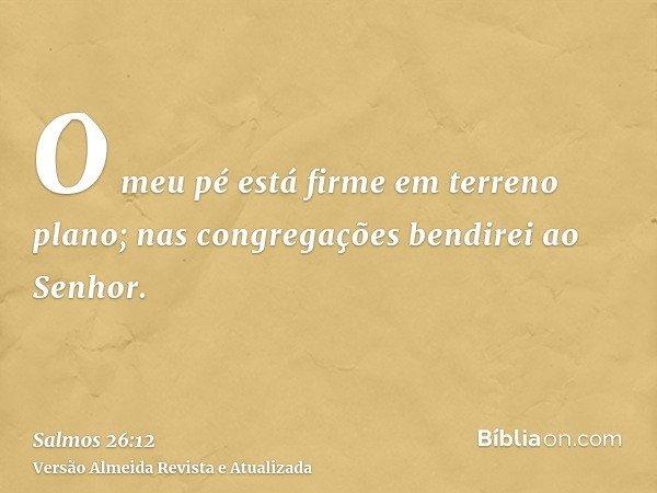 O meu pé está firme em terreno plano; nas congregações bendirei ao Senhor.