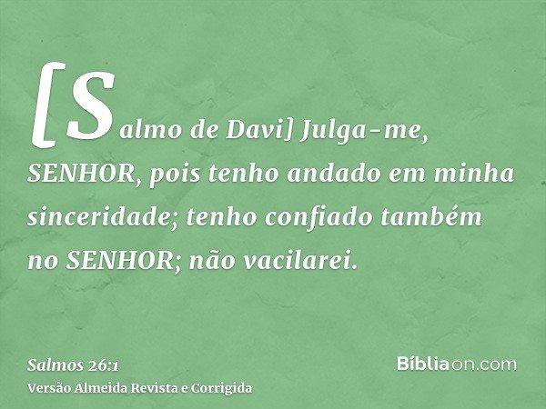 [Salmo de Davi] Julga-me, SENHOR, pois tenho andado em minha sinceridade; tenho confiado também no SENHOR; não vacilarei.