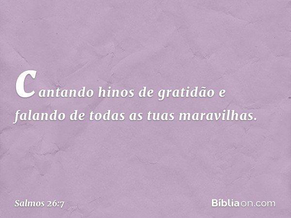 cantando hinos de gratidão e falando de todas as tuas maravilhas. -- Salmo 26:7