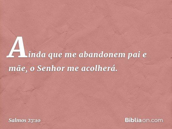 Ainda que me abandonem pai e mãe, o Senhor me acolherá. -- Salmo 27:10