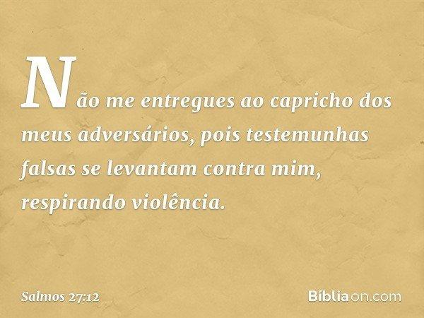Não me entregues ao capricho dos meus adversários, pois testemunhas falsas se levantam contra mim, respirando violência. -- Salmo 27:12