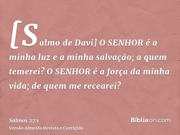 [Salmo de Davi] O SENHOR é a minha luz e a minha salvação; a quem temerei? O SENHOR é a força da minha vida; de quem me recearei?