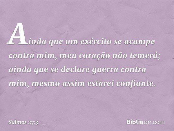 Ainda que um exército se acampe contra mim, meu coração não temerá; ainda que se declare guerra contra mim, mesmo assim estarei confiante. -- Salmo 27:3