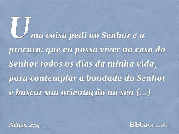 Uma coisa pedi ao Senhor e a procuro: que eu possa viver na casa do Senhor todos os dias da minha vida, para contemplar a bondade do Senhor e buscar sua orienta